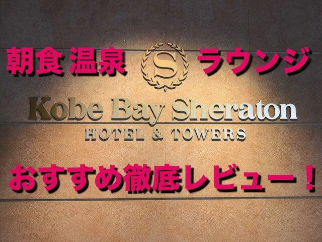 【宿泊記】神戸ベイシェラトン最大のおすすめは?朝食 クラブラウンジ 温泉 客室 など口コミレビュー!